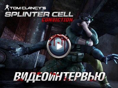 Tom Clancy's Splinter Cell: Conviction. Видеоинтервью